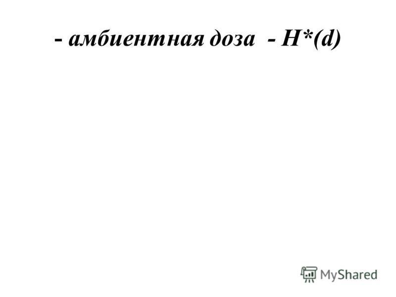 - амбиентная доза - Н*(d)