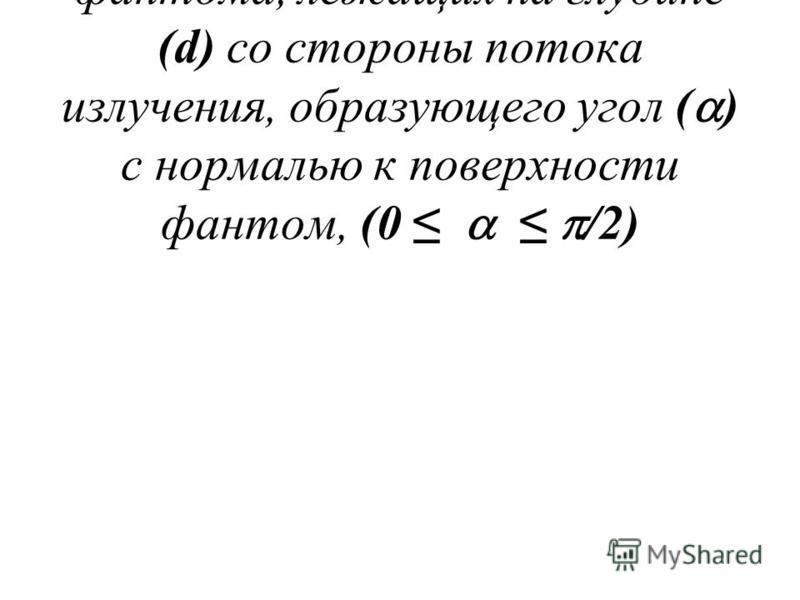Н р (d, ) измеряется в точках фантома, лежащих на глубине (d) со стороны потока излучения, образующего угол ( ) с нормалью к поверхности фантом, (0 /2)