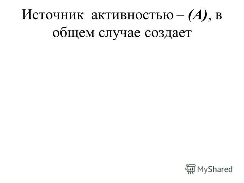 Источник активностью – (А), в общем случае создает