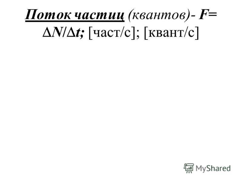 Поток частиц (квантов)- F= N/ t; [част/с]; [квант/с]
