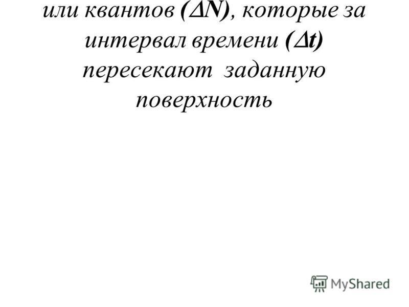 - определяется числом частиц или квантов ( N), которые за интервал времени ( t) пересекают заданную поверхность