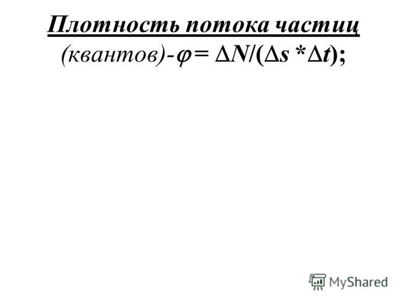 Плотность потока частиц (квантов)- = N/( s * t);