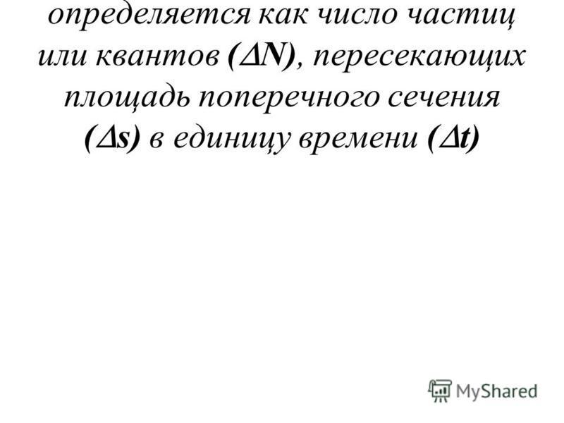 [част/м 2 *с]; [квант/ м 2 *с] - определяется как число частиц или квантов ( N), пересекающих площадь поперечного сечения ( s) в единицу времени ( t)