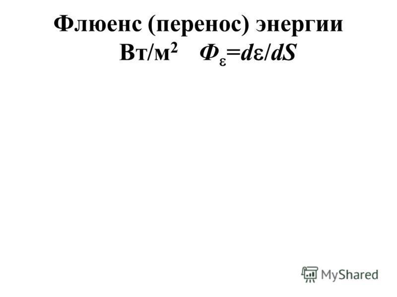 Флюенс (перенос) энергии Вт/м 2 Ф =d /dS