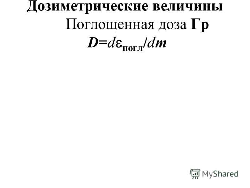 Дозиметрические величины Поглощенная доза Гр D=d погл /dm