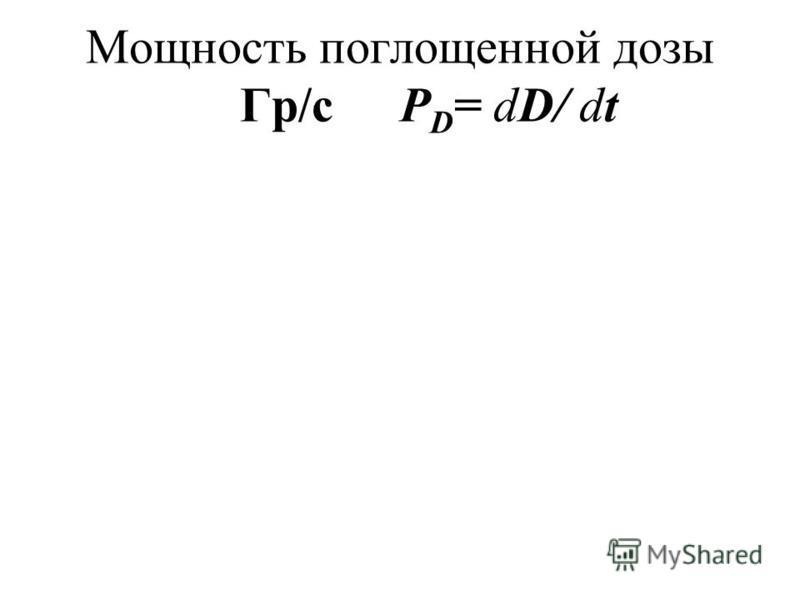 Мощность поглощенной дозы Гр/сР D = dD/ dt