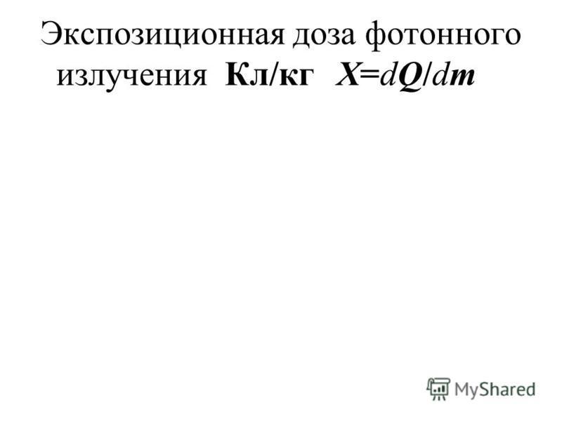 Экспозиционная доза фотонного излучения Кл/кгX=dQ/dm