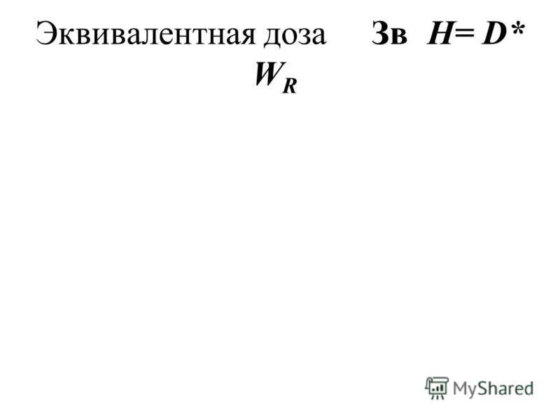 Эквивалентная доза ЗвH= D* W R