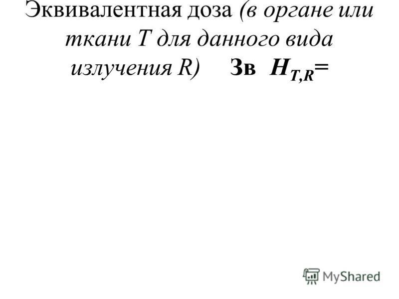 Эквивалентная доза (в органе или ткани Т для данного вида излучения R)ЗвH T,R =