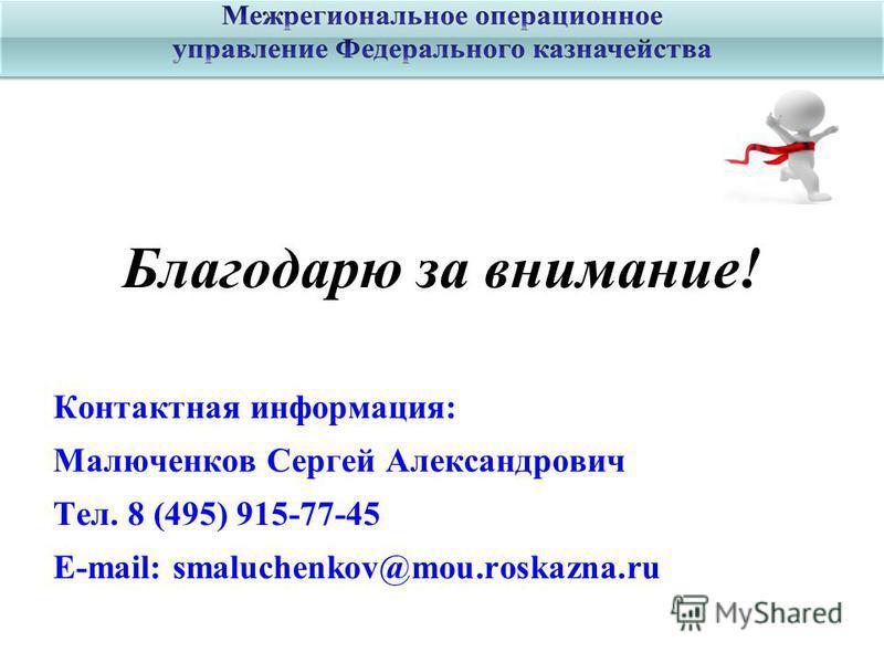 Благодарю за внимание! Контактная информация: Малюченков Сергей Александрович Тел. 8 (495) 915-77-45 E-mail: smaluchenkov@mou.roskazna.ru
