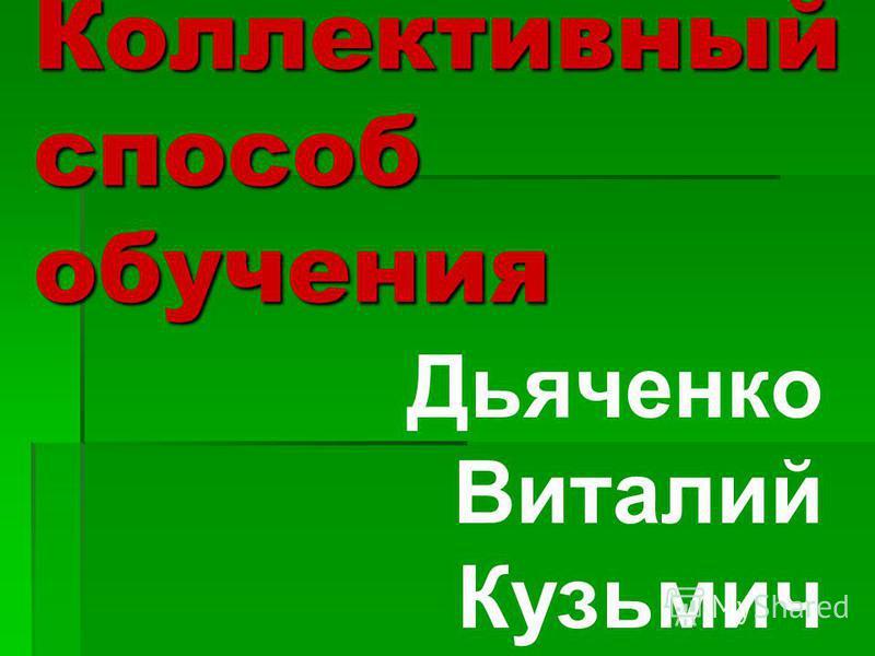Коллективный способ обучения Дьяченко Виталий Кузьмич