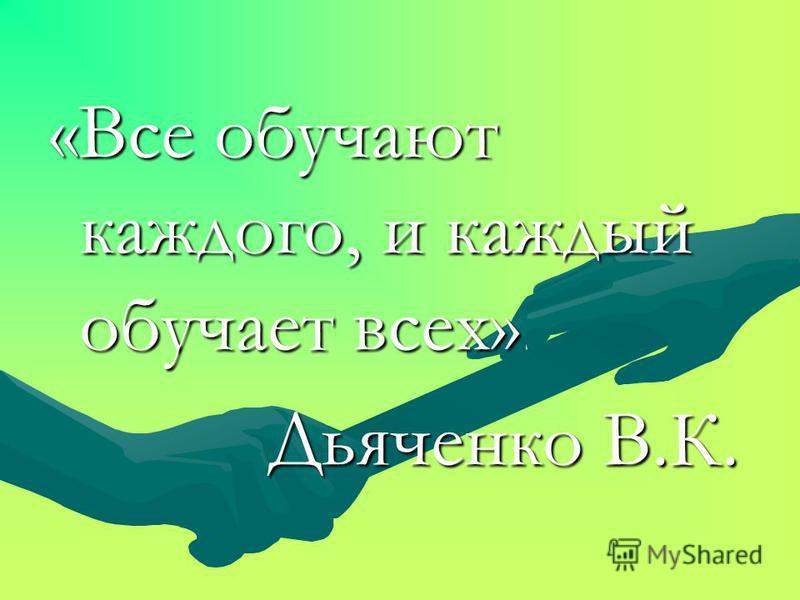 «Все обучают каждого, и каждый обучает всех» Дьяченко В.К. Дьяченко В.К.