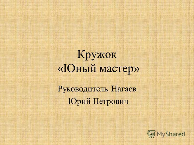 Кружок «Юный мастер» Руководитель Нагаев Юрий Петрович