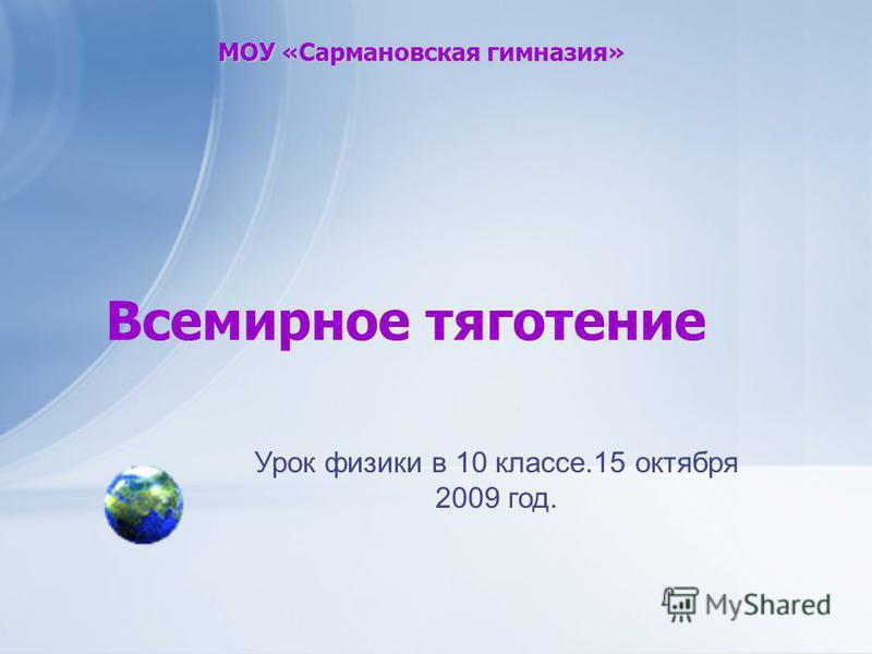 МОУ «Сармановская гимназия» Всемирное тяготение Урок физики в 10 классе.15 октября 2009 год.