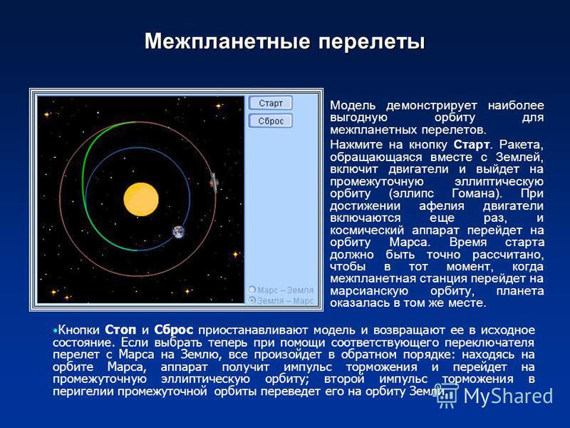 Межпланетные перелеты Модель демонстрирует наиболее выгодную орбиту для межпланетных перелетов. Нажмите на кнопку Старт. Ракета, обращающаяся вместе с Землей, включит двигатели и выйдет на промежуточную эллиптическую орбиту (эллипс Гомана). При дости