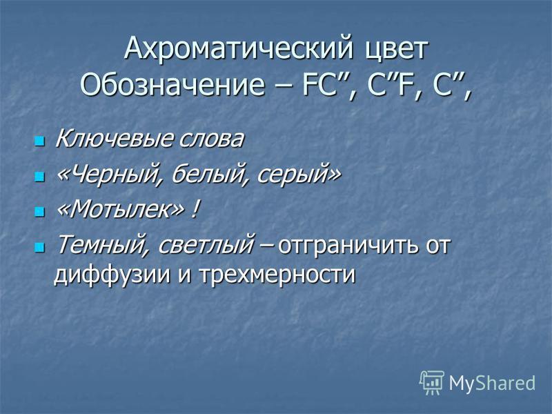 Ахроматический цвет Обозначение – FC, CF, C, Ключевые слова Ключевые слова «Черный, белый, серый» «Черный, белый, серый» «Мотылек» ! «Мотылек» ! Темный, светлый – отграничить от диффузии и трехмерности Темный, светлый – отграничить от диффузии и трех