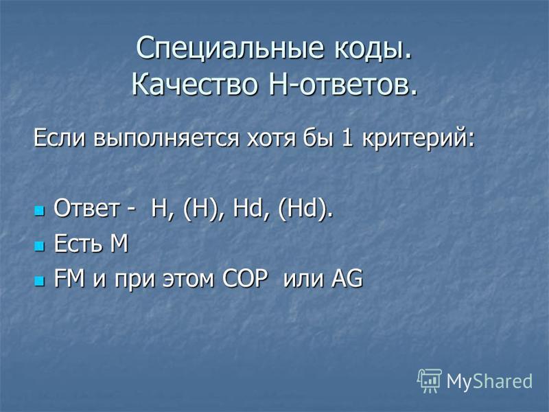 Специальные коды. Качество Н-ответов. Если выполняется хотя бы 1 критерий: Ответ - Н, (H), Hd, (Hd). Ответ - Н, (H), Hd, (Hd). Есть М Есть М FM и при этом COP или AG FM и при этом COP или AG