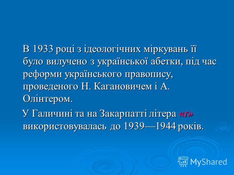 В 1933 році з ідеологічних міркувань її було вилучено з української абетки, під час реформи українського правопису, проведеного Н. Кагановичем і А. Олінтером. В 1933 році з ідеологічних міркувань її було вилучено з української абетки, під час реформи