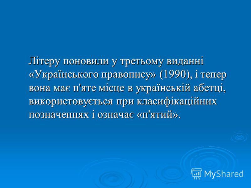 Літеру поновили у третьому виданні «Українського правопису» (1990), і тепер вона має п'яте місце в українській абетці, використовується при класифікаційних позначеннях і означає «п'ятий». Літеру поновили у третьому виданні «Українського правопису» (1