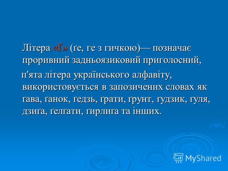 Літера «Ґ» (ґе, ге з гичкою) позначає проривний задньоязиковий приголосний, Літера «Ґ» (ґе, ге з гичкою) позначає проривний задньоязиковий приголосний, п'ята літера українського алфавіту, використовується в запозичених словах як ґава, ґанок, ґедзь, ґ