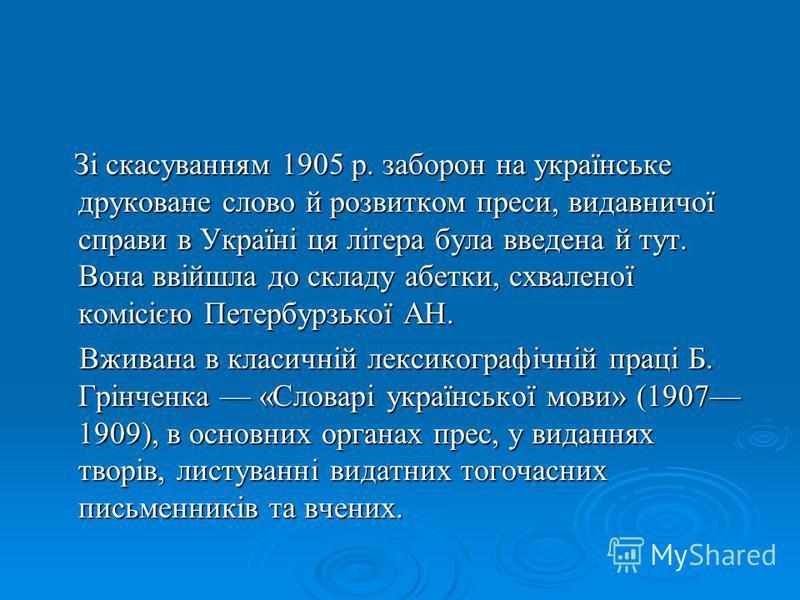 Зі скасуванням 1905 р. заборон на українське друковане слово й розвитком преси, видавничої справи в Україні ця літера була введена й тут. Вона ввійшла до складу абетки, схваленої комісією Петербурзької АН. Зі скасуванням 1905 р. заборон на українське