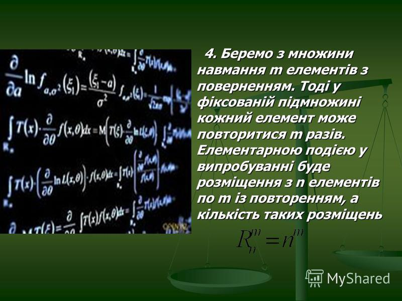 4. Беремо з множини навмання m елементів з поверненням. Тоді у фіксованій підмножині кожний елемент може повторитися m разів. Елементарною подією у випробуванні буде розміщення з n елементів по m із повторенням, а кількість таких розміщень 4. Беремо