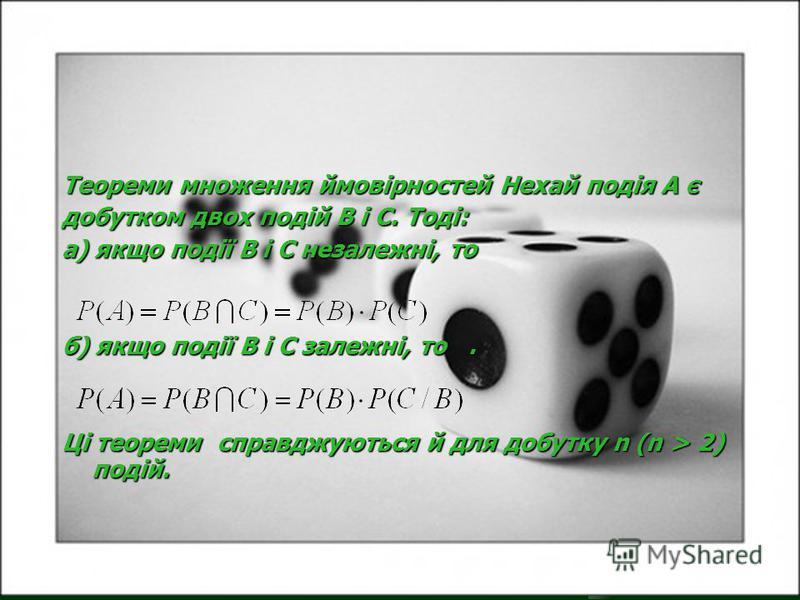 Теореми множення ймовірностей Нехай подія А є добутком двох подій В і С. Тоді: а) якщо події В і С незалежні, то б) якщо події В і С залежні, то. Ці теореми справджуються й для добутку n (n > 2) подій.