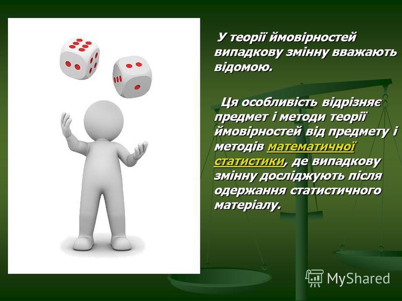 У теорії ймовірностей випадкову змінну вважають відомою. У теорії ймовірностей випадкову змінну вважають відомою. Ця особливість відрізняє предмет і методи теорії ймовірностей від предмету і методів математичної статистики, де випадкову змінну дослід