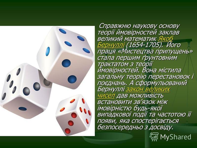 Справжню наукову основу теорії ймовірностей заклав великий математик Якоб Бернуллі (1654-1705). Його праця «Мистецтва припущень» стала першим ґрунтовним трактатом з теорії ймовірностей. Вона містила загальну теорію перестановок і поєднань. А сформуль