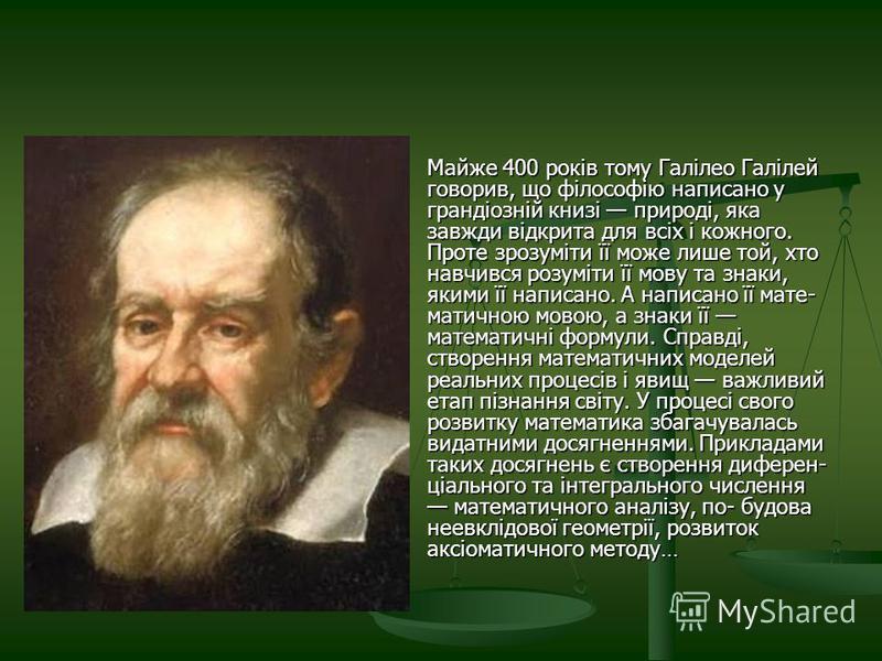 Майже 400 років тому Галілео Галілей говорив, що філософію написано у грандіозній книзі природі, яка завжди відкрита для всіх і кожного. Проте зрозуміти її може лише той, хто навчився розуміти її мову та знаки, якими її написано. А написано її мате-
