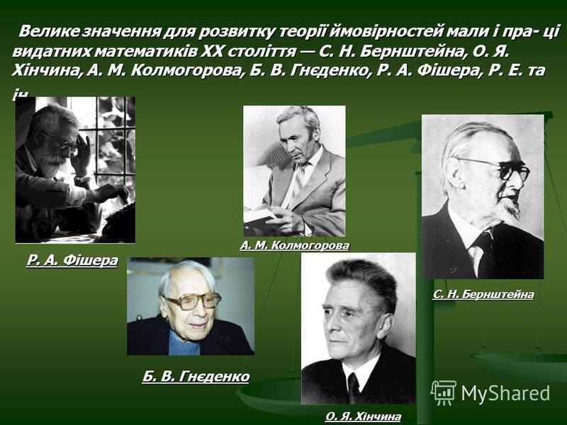 Велике значення для розвитку теорії ймовірностей мали і пра- ці видатних математиків ХХ століття С. Н. Бернштейна, О. Я. Хінчина, А. М. Колмогорова, Б. В. Гнєденко, Р. А. Фішера, Р. Е. та ін. Велике значення для розвитку теорії ймовірностей мали і пр