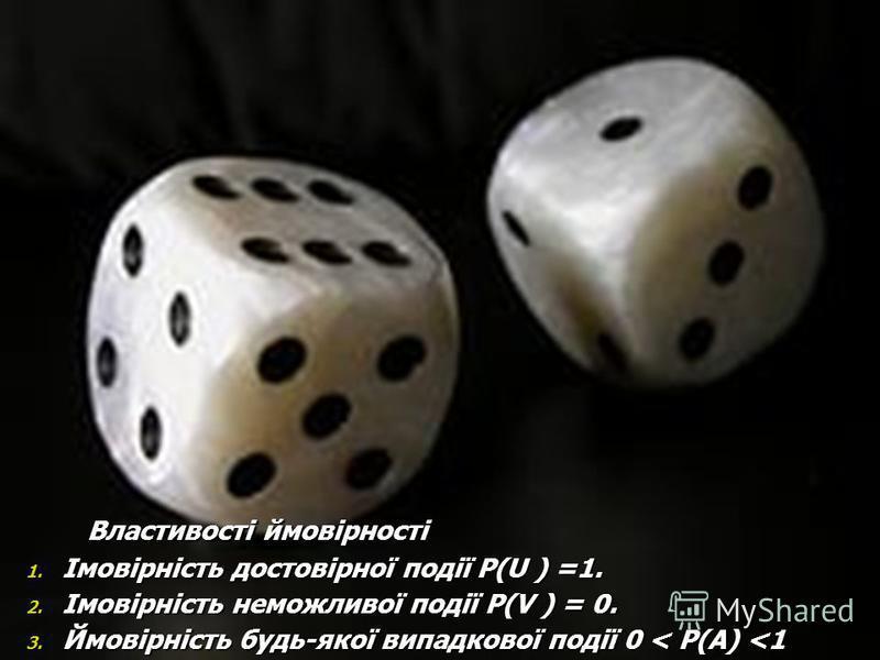 Властивості ймовірності Властивості ймовірності 1. Імовірність достовірної події P(U ) =1. 2. Імовірність неможливої події P(V ) = 0. 3. Ймовірність будь-якої випадкової події 0 < P(A) <1