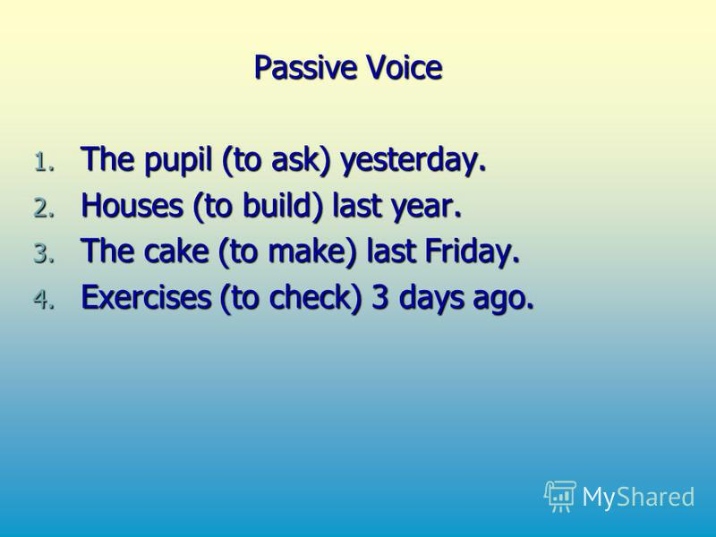 Passive Voice 1. The pupil (to ask) yesterday. 2. Houses (to build) last year. 3. The cake (to make) last Friday. 4. Exercises (to check) 3 days ago.