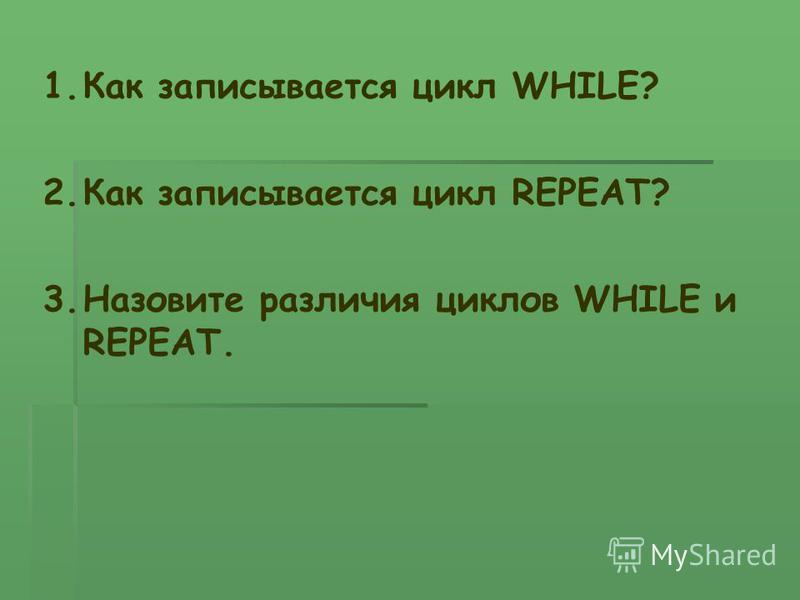 1. Как записывается цикл WHILE? 2. Как записывается цикл REPEAT? 3. Назовите различия циклов WHILE и REPEAT.