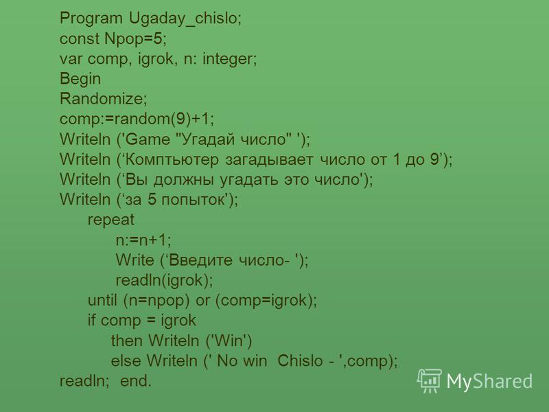 Program Ugaday_chislo; const Npop=5; var comp, igrok, n: integer; Begin Randomize; comp:=random(9)+1; Writeln ('Game
