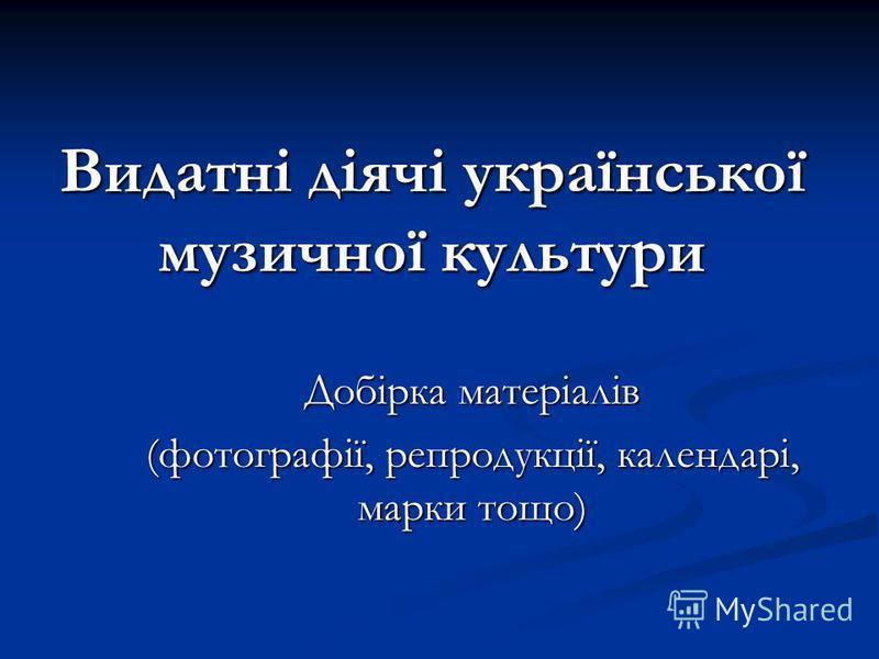 Видатні діячі української музичної культури Добірка матеріалів (фотографії, репродукції, календарі, марки тощо)