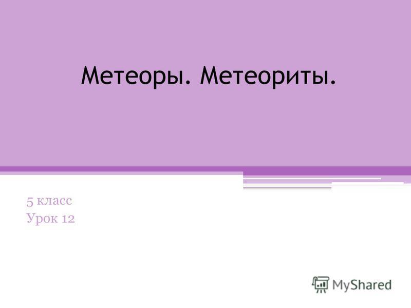 Метеоры. Метеориты. 5 класс Урок 12