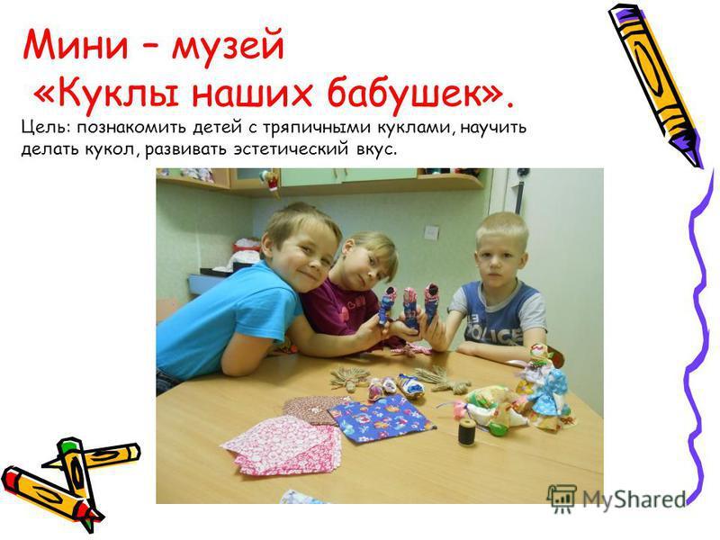 Мини – музей «Куклы наших бабушек». Цель: познакомить детей с тряпичными куклами, научить делать кукол, развивать эстетический вкус.