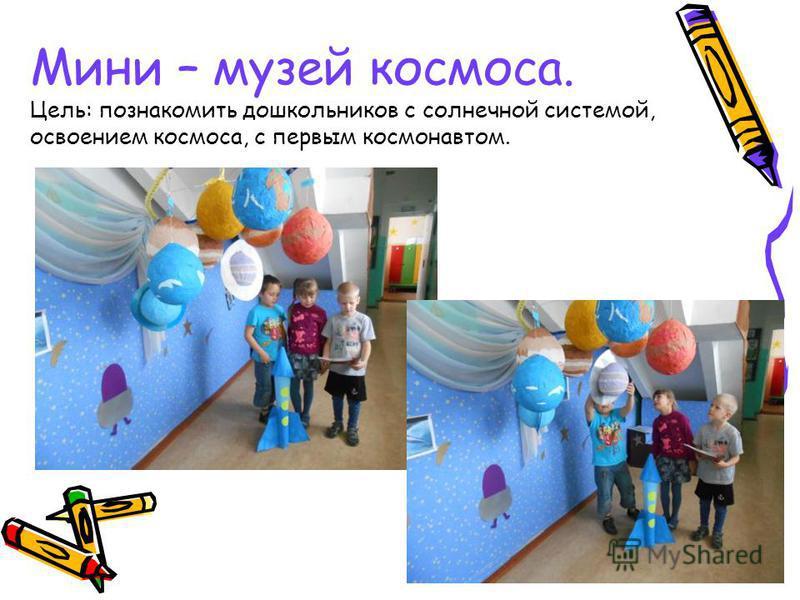 Мини – музей космоса. Цель: познакомить дошкольников с солнечной системой, освоением космоса, с первым космонавтом.