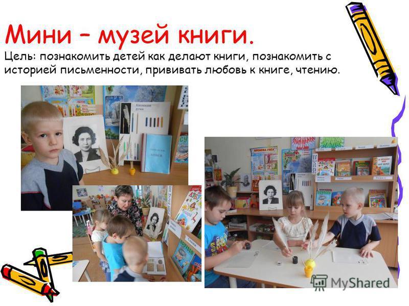 Мини – музей книги. Цель: познакомить детей как делают книги, познакомить с историей письменности, прививать любовь к книге, чтению.