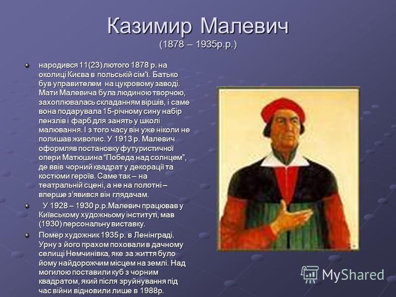 Казимир Малевич (1878 – 1935р.р.) народився 11(23) лютого 1878 р. на околиці Києва в польській сімї. Батько був управителем на цукровому заводі. Мати Малевича була людиною творчою, захоплювалась складанням віршів, і саме вона подарувала 15-річному си