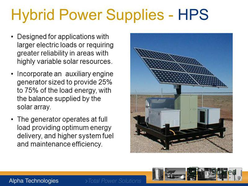 Hybrid Power Supplies - HPS Designed for applications with larger electric loads or requiring greater reliability in areas with highly variable solar resources. Incorporate an auxiliary engine generator sized to provide 25% to 75% of the load energy,