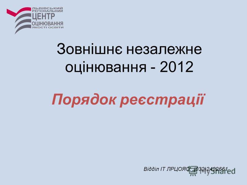 Порядок реєстрації Відділ ІТ ЛРЦОЯО: (032)2422661 Зовнішнє незалежне оцінювання - 2012