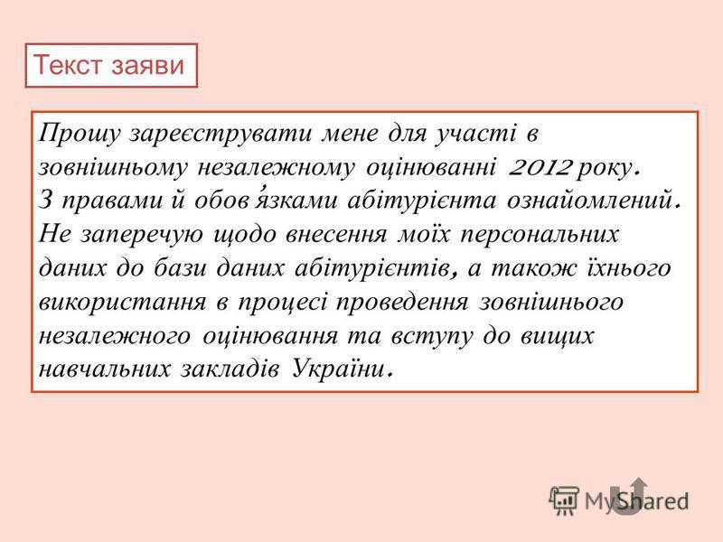Прошу зареєструвати мене для участі в зовнішньому незалежному оцінюванні 2012 року. З правами й обов язками абітурієнта ознайомлений. Не заперечую щодо внесення моїх персональних даних до бази даних абітурієнтів, а також їхнього використання в процес
