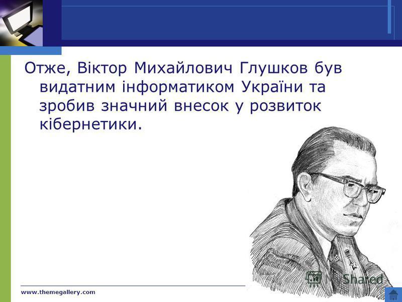 www.themegallery.com Company Name Отже, Віктор Михайлович Глушков був видатним інформатиком України та зробив значний внесок у розвиток кібернетики.