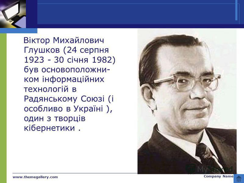 www.themegallery.com Company Name Віктор Михайлович Глушков (24 серпня 1923 - 30 січня 1982) був основоположни- ком інформаційних технологій в Радянському Союзі (і особливо в Україні ), один з творців кібернетики.