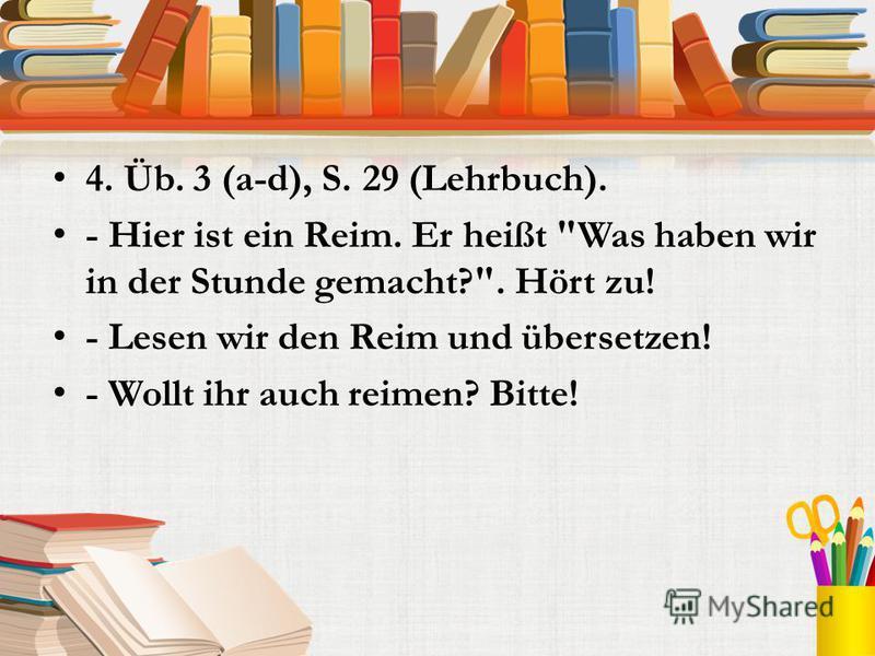 4. Üb. 3 (a-d), S. 29 (Lehrbuch). - Hier ist ein Reim. Er heißt Was haben wir in der Stunde gemacht?. Hört zu! - Lesen wir den Reim und übersetzen! - Wollt ihr auch reimen? Bitte!