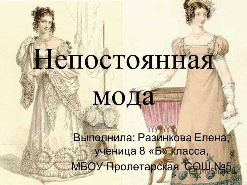 Непостоянная мода Выполнила: Разинкова Елена, ученица 8 «Б» класса, МБОУ Пролетарская СОШ 5