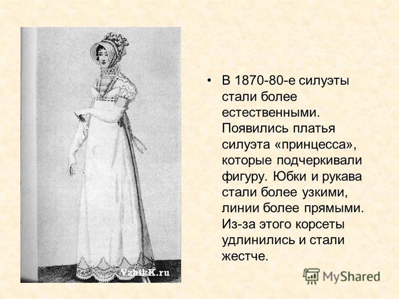 В 1870-80-е силуэты стали более естественными. Появились платья силуэта «принцесса», которые подчеркивали фигуру. Юбки и рукава стали более узкими, линии более прямыми. Из-за этого корсеты удлинились и стали жестче.