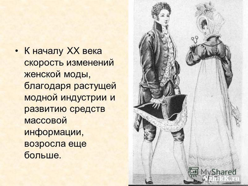 К началу XX века скорость изменений женской моды, благодаря растущей модной индустрии и развитию средств массовой информации, возросла еще больше.